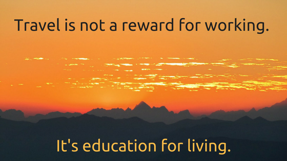 Travel is not a reward for working. It's education for living.